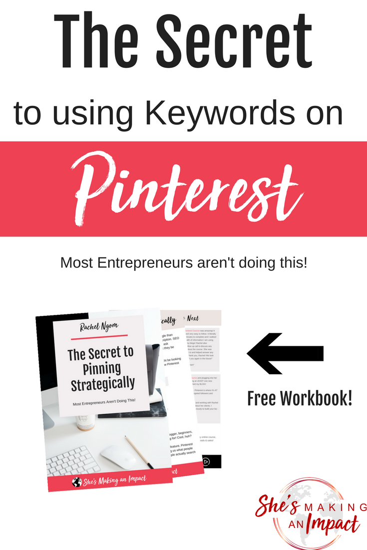 In this post, we are talking about how to strategically use keywords on Pinterest. Most entrepreneurs aren't doing this right and their Pinterest marketing strategy suffers!! Repin and grab our free workbook, the secrets to using keywords on Pinterest! #shesmakinganimpact #pinterest #blogging #entrepreneur #girlboss #entrepreneurtips #bloggingtips