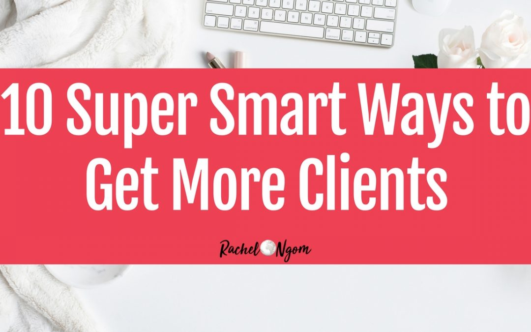 10 Super Smart Ways to Get More Clients (even if you're just starting out)