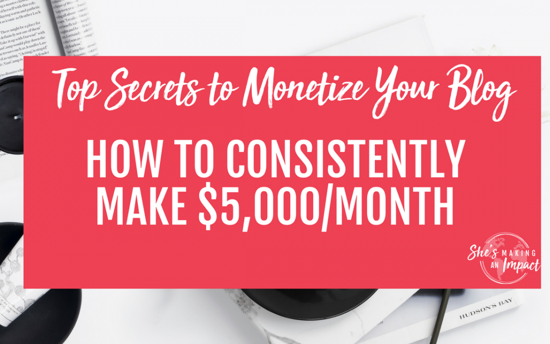 Top Secrets to Monetize Your Blog: How to Consistently Make $5,000/Month
