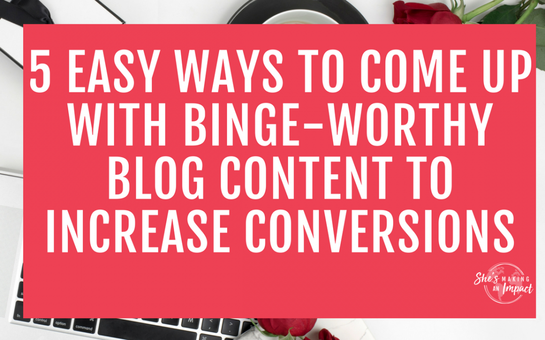 5 Easy Ways to Come Up With Binge-Worthy Blog Content to Increase Conversions