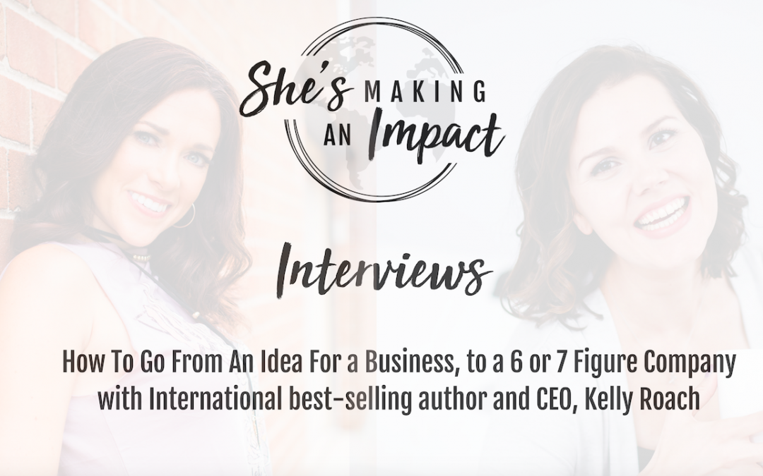 How To Go From An Idea For A Business, to a 6 or 7 Figure Company (with International best selling author and CEO, Kelly Roach): Episode 047