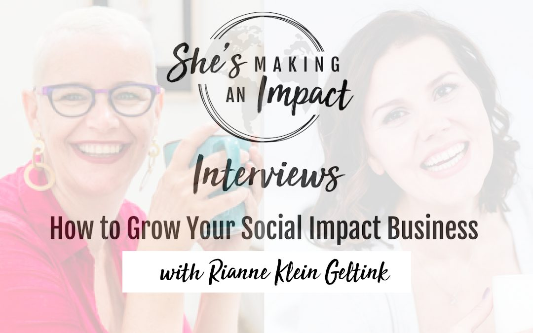 How to Grow Your Social Impact Business (with Rianne Klein Geltink): Episode 066