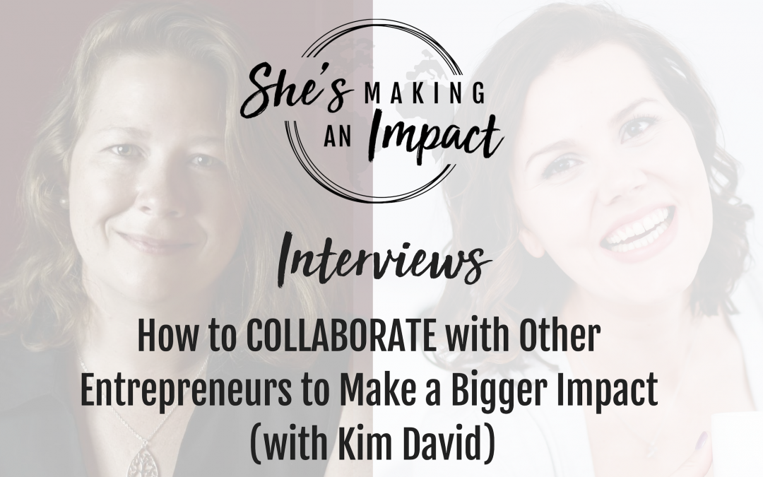 How to COLLABORATE with Other Entrepreneurs to Make a Bigger Impact (with Kim David): Episode 082
